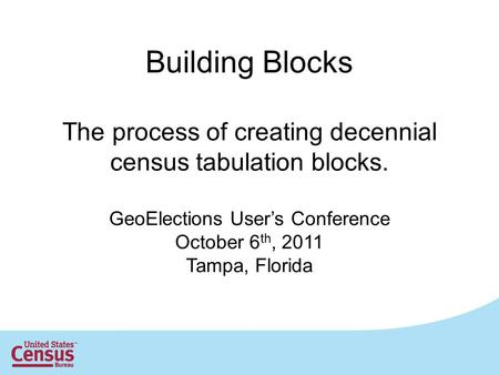 Building Blocks The process of creating decennial census tabulation blocks. GeoElections User's Conference October 6 th, 2011 Tampa, Florida.