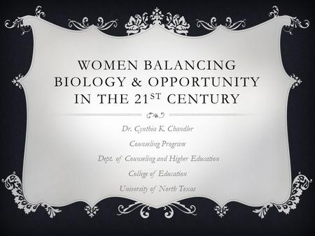 WOMEN BALANCING BIOLOGY & OPPORTUNITY IN THE 21 ST CENTURY Dr. Cynthia K. Chandler Counseling Program Dept. of Counseling and Higher Education College.