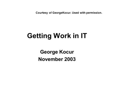 Getting Work in IT George Kocur November 2003 Courtesy of GeorgeKocur. Used with permission.