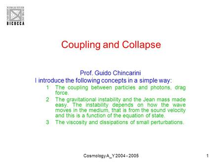 Cosmology A_Y 2004 - 20051 Coupling and Collapse Prof. Guido Chincarini I introduce the following concepts in a simple way: 1The coupling between particles.