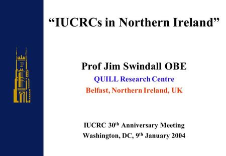 """IUCRCs in Northern Ireland"" Prof Jim Swindall OBE QUILL Research Centre Belfast, Northern Ireland, UK IUCRC 30 th Anniversary Meeting Washington, DC,"