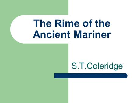 The Rime of the Ancient Mariner S.T.Coleridge. Summary The Rime of the Ancient Mariner (originally The Rime of the Ancyent Marinere) is the longest major.