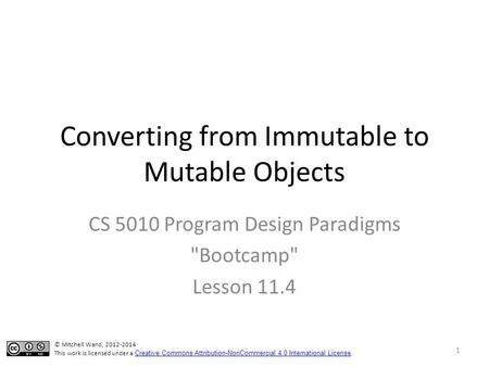 Converting from Immutable to Mutable Objects CS 5010 Program Design Paradigms Bootcamp Lesson 11.4 © Mitchell Wand, 2012-2014 This work is licensed under.