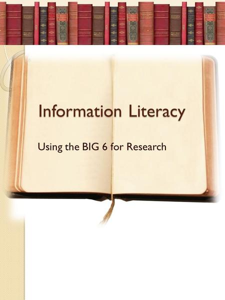 Information Literacy Using the BIG 6 for Research.