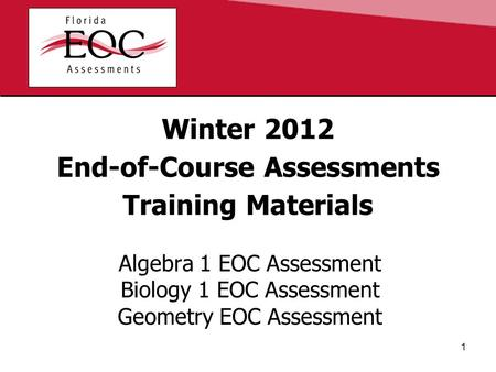 Winter 2012 End-of-Course Assessments Training Materials Algebra 1 EOC Assessment Biology 1 EOC Assessment Geometry EOC Assessment 1.
