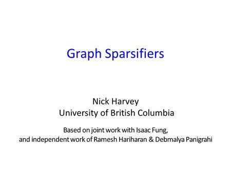 Graph Sparsifiers Nick Harvey University of British Columbia Based on joint work with Isaac Fung, and independent work of Ramesh Hariharan & Debmalya Panigrahi.