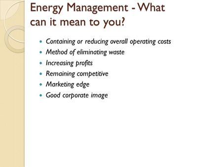 Energy Management - What can it mean to you? Containing or reducing overall operating costs Method of eliminating waste Increasing profits Remaining competitive.