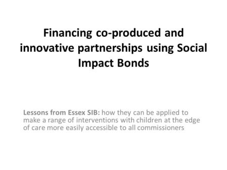 Financing co-produced and innovative partnerships using Social Impact Bonds Lessons from Essex SIB: how they can be applied to make a range of interventions.