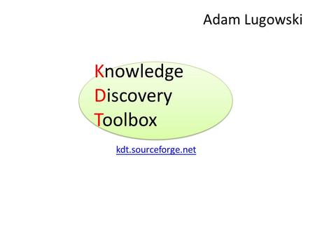 Knowledge Discovery Toolbox kdt.sourceforge.net Adam Lugowski.
