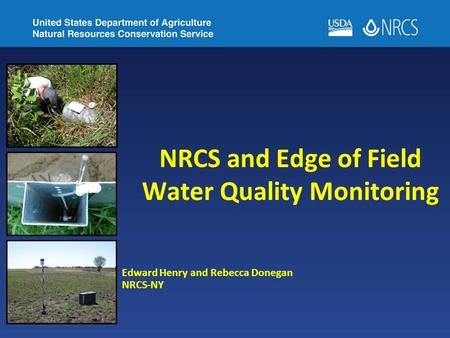 NRCS and Edge of Field Water Quality Monitoring Edward Henry and Rebecca Donegan NRCS-NY.