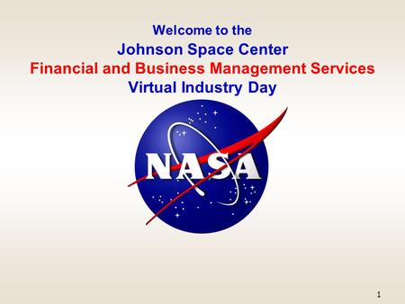 Welcome to the Johnson Space Center Financial and Business Management Services Virtual Industry Day 1.