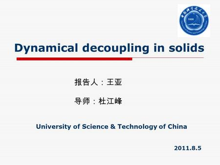 Dynamical decoupling in solids 报告人:王亚 导师:杜江峰 University of Science & Technology of China 2011.8.5.