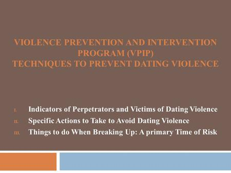 VIOLENCE PREVENTION AND INTERVENTION PROGRAM (VPIP) TECHNIQUES TO PREVENT DATING VIOLENCE I. Indicators of Perpetrators and Victims of Dating Violence.