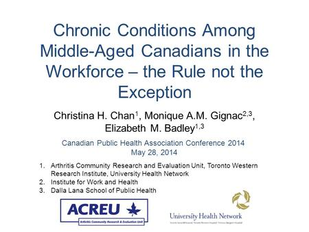 Chronic Conditions Among Middle-Aged Canadians in the Workforce – the Rule not the Exception Christina H. Chan 1, Monique A.M. Gignac 2,3, Elizabeth M.