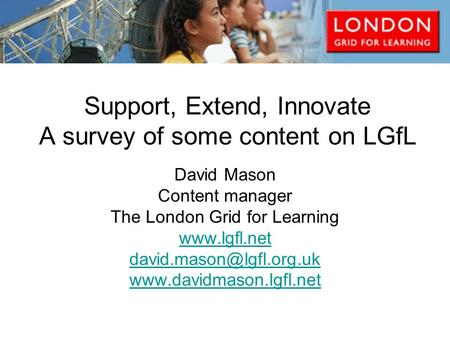 Support, Extend, Innovate A survey of some content on LGfL David Mason Content manager The London Grid for Learning