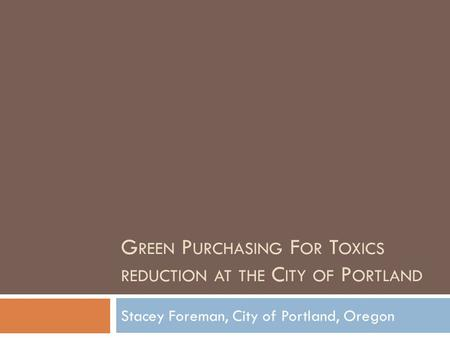 G REEN P URCHASING F OR T OXICS REDUCTION AT THE C ITY OF P ORTLAND Stacey Foreman, City of Portland, Oregon.
