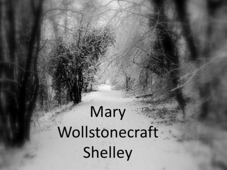 Mary Wollstonecraft Shelley Mary Shelley's Background Born in 1797. Daughter of two intellectual radicals: Mother was Mary Wollstonecraft: early women's.
