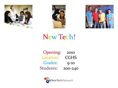 New Tech!New Tech! Opening: 2010 Location: CGHS Grades: 9-10 Students: 200-240.