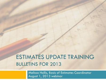 ESTIMATES UPDATE TRAINING BULLETINS FOR 2013 Melissa Hollis, Basis of Estimates Coordinator August 1, 2013 webinar.
