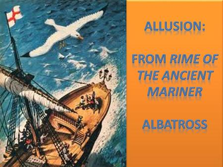 "Allusion: Albatross Around One's Neck In ""The Rime of the Ancient Mariner,"" a poem by Samuel Taylor Coleridge, a sailor shoots an albatross, a bird considered."