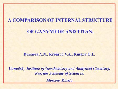 A COMPARISON OF INTERNAL STRUCTURE OF GANYMEDE AND TITAN. Dunaeva A.N., Kronrod V.A., Kuskov O.L. Vernadsky Institute of Geochemistry and Analytical Chemistry,
