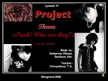 Made by: Komarova Olesya, Serikova Ann. Teacher: Petrachkova T.G. Lyceum 17 Lyceum 17 Project Theme Project Theme: «Punk! Who are they?» I am for Punk.