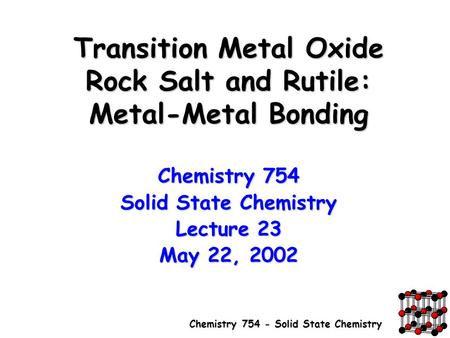 Chemistry 754 - Solid State Chemistry Transition Metal Oxide Rock Salt and Rutile: Metal-Metal Bonding Chemistry 754 Solid State Chemistry Lecture 23 May.