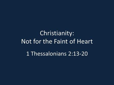 Christianity: Not for the Faint of Heart 1 Thessalonians 2:13-20.