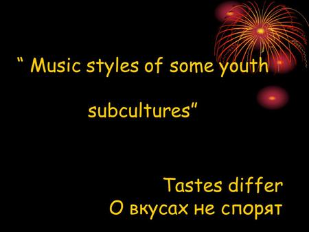 """ Music styles of some youth subcultures"" Tastes differ О вкусах не спорят."