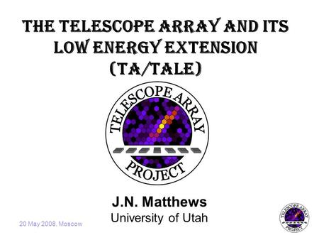 20 May 2008, Moscow The Telescope Array and its Low Energy Extension (TA/TALE) J.N. Matthews University of Utah.