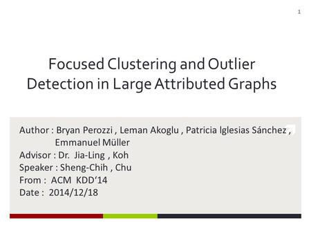  Focused Clustering and Outlier Detection in Large Attributed Graphs Author : Bryan Perozzi, Leman Akoglu, Patricia lglesias Sánchez, Emmanuel Müller.