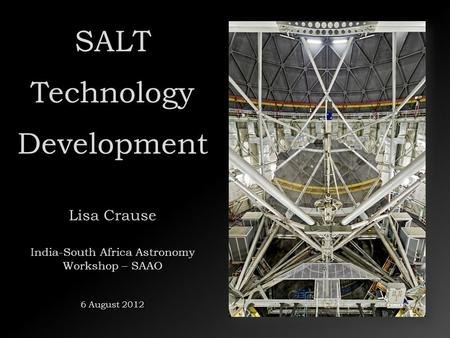 SALT Technology Development Lisa Crause India-South Africa Astronomy Workshop – SAAO 6 August 2012.