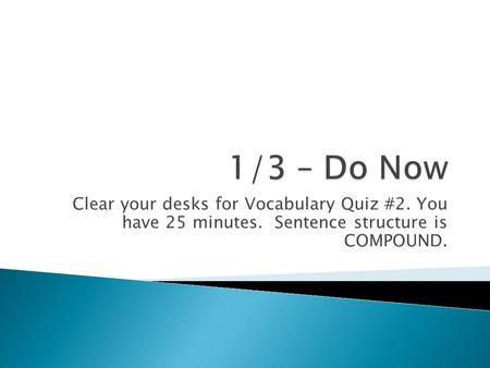 Clear your desks for Vocabulary Quiz #2. You have 25 minutes. Sentence structure is COMPOUND.