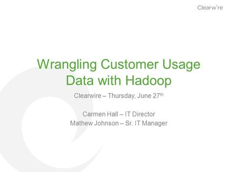 Wrangling Customer Usage Data with Hadoop Clearwire – Thursday, June 27 th Carmen Hall – IT Director Mathew Johnson – Sr. IT Manager.