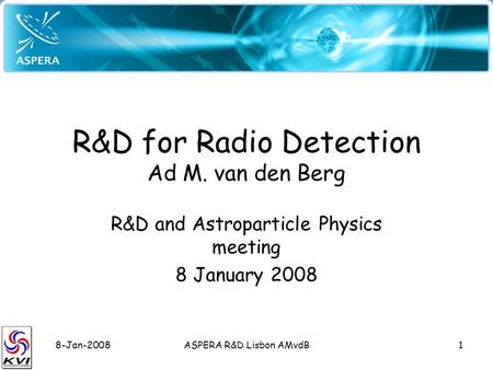 8-Jan-2008ASPERA R&D Lisbon AMvdB1 R&D for Radio Detection Ad M. van den Berg R&D and Astroparticle Physics meeting 8 January 2008.