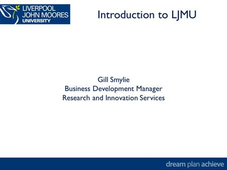Gill Smylie Business Development Manager Research and Innovation Services Introduction to LJMU.