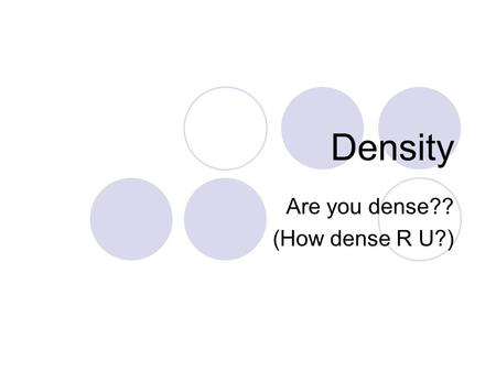 Density Are you dense?? (How dense R U?). What is density? Density is a comparison of how much matter (mass) there is in a certain amount of space (volume).