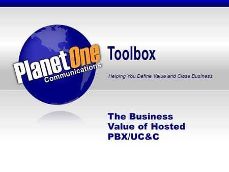 Toolbox Helping You Define Value and Close Business The Business Value of Hosted PBX/UC&C.
