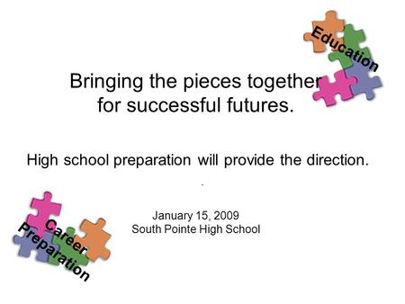 . Bringing the pieces together for successful futures. High school preparation will provide the direction. January 15, 2009 South Pointe High School Education.