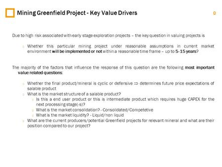 0 Mining Greenfield Project - Key Value Drivers Due to high risk associated with early stage exploration projects – the key question in valuing projects.