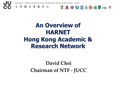An Overview of HARNET Hong Kong Academic & Research Network David Choi Chairman of NTF - JUCC.