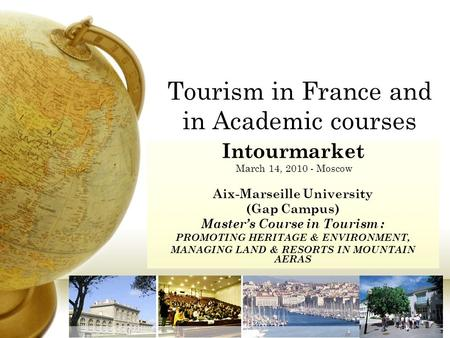 Tourism in France and in Academic courses Intourmarket March 14, 2010 - Moscow Aix-Marseille University (Gap Campus) Master's Course in Tourism : PROMOTING.
