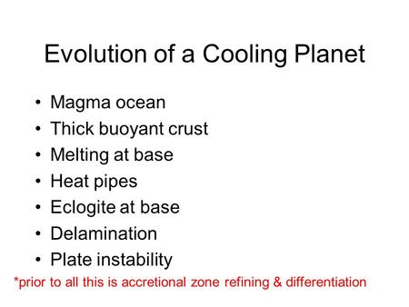 Evolution of a Cooling Planet Magma ocean Thick buoyant crust Melting at base Heat pipes Eclogite at base Delamination Plate instability *prior to all.