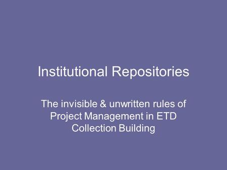 Institutional Repositories The invisible & unwritten rules of Project Management in ETD Collection Building.