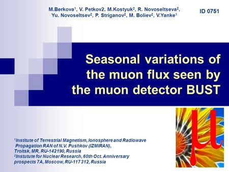 1 Seasonal variations of the muon flux seen by the muon detector BUST 1 Institute of Terrestrial Magnetism, Ionosphere and Radiowave Propagation RAN of.