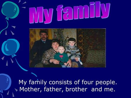My family consists of four people. Mother, father, brother and me.