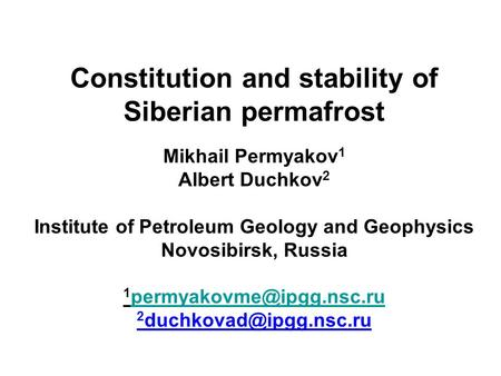 Constitution and stability of Siberian permafrost Mikhail Permyakov 1 Albert Duchkov 2 Institute of Petroleum Geology and Geophysics Novosibirsk, Russia.