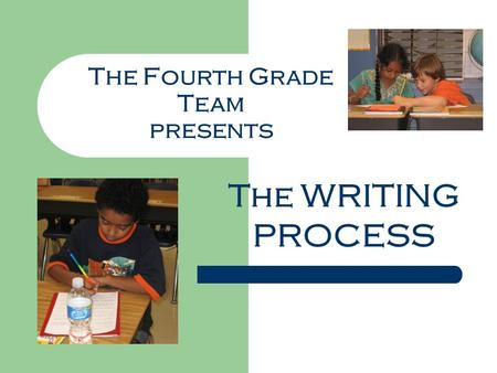 The Fourth Grade Team presents The WRITING PROCESS.
