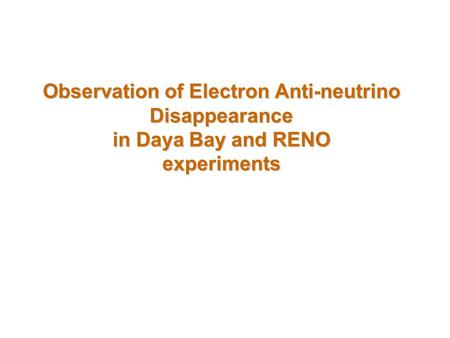 Observation of Electron Anti-neutrino Disappearance in Daya Bay and RENO experiments.