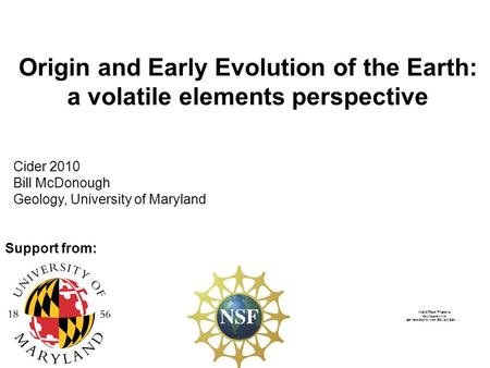 Origin and Early Evolution of the Earth: a volatile elements perspective Cider 2010 Bill McDonough Geology, University of Maryland Support from: